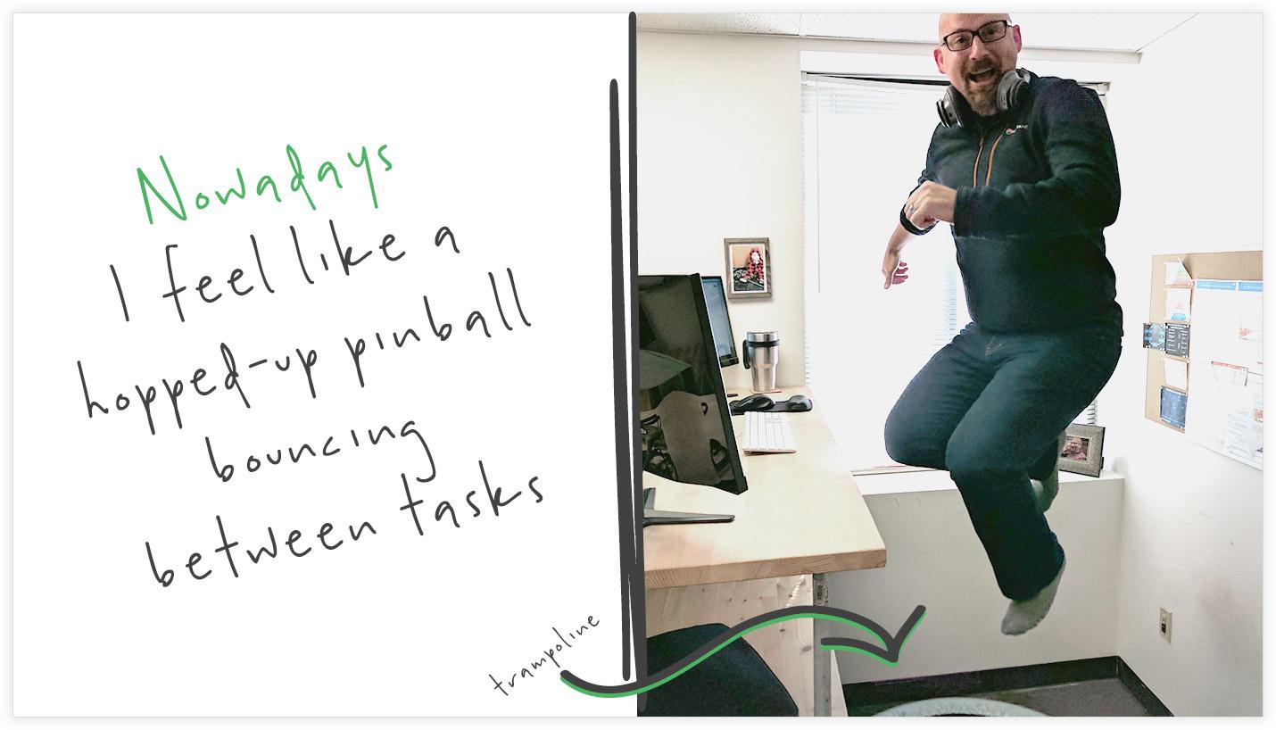 Feel like a pinball bouncing between tasks