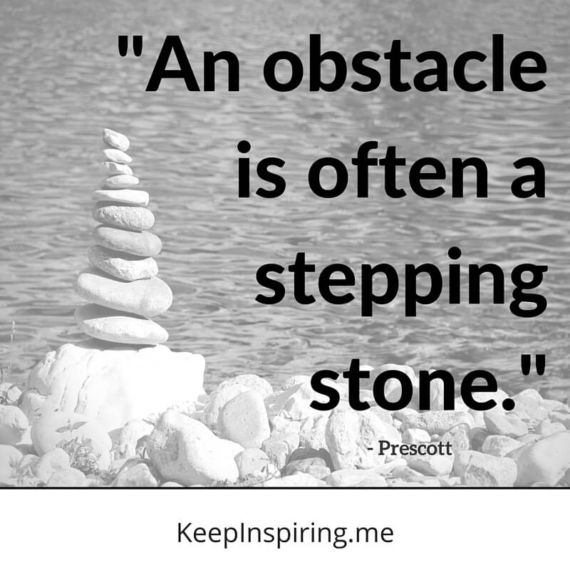 An Obstacle Is Often A Stepping Stone. by Prescott