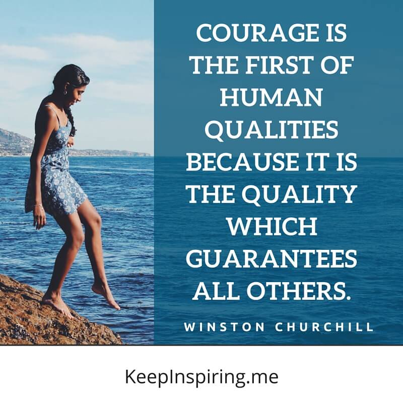 Courage Is The First Of Human Qualities Because It Is The Quality Which Guarantees All Others. by Winston Churchill