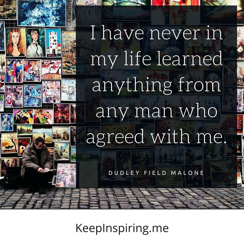 I Have Never In My Life Learned Anything From Any Man Who Agreed With Me. by Dudley Field Malone