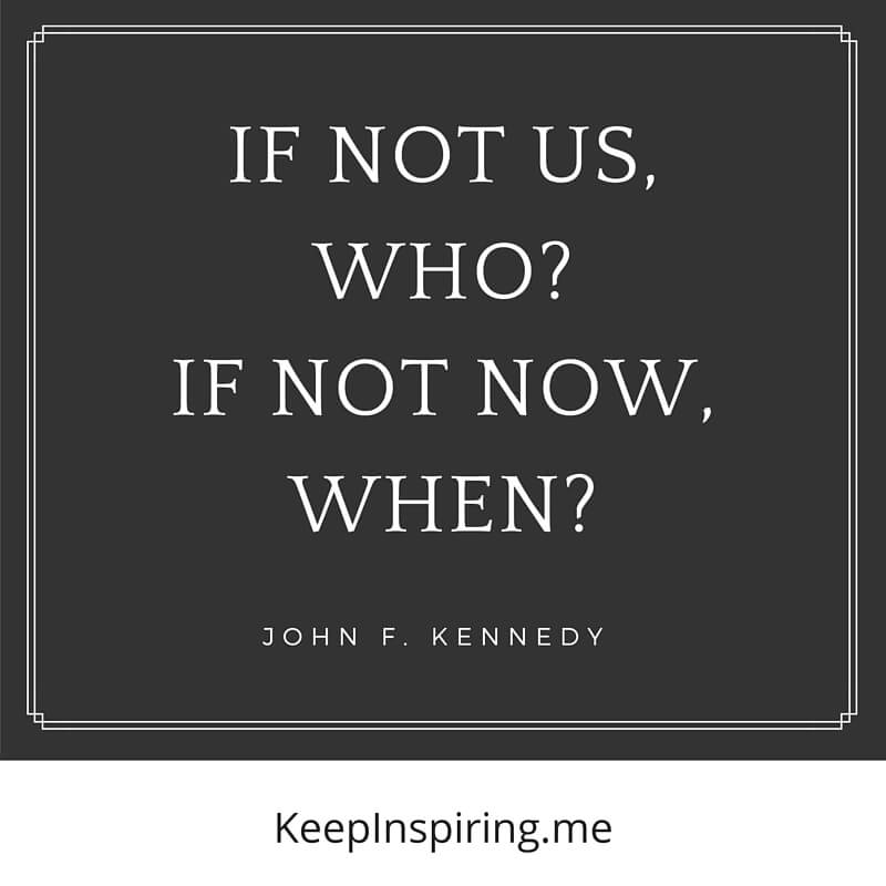 If Not Us, Who? If Not Now, When? by John F. Kennedy