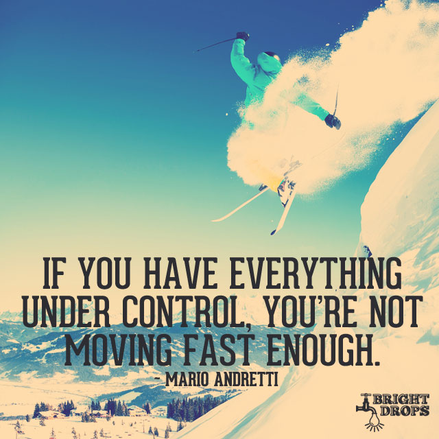 If You Have Everything Under Control, You're Not Moving Fast Enough. by Mario Andretti