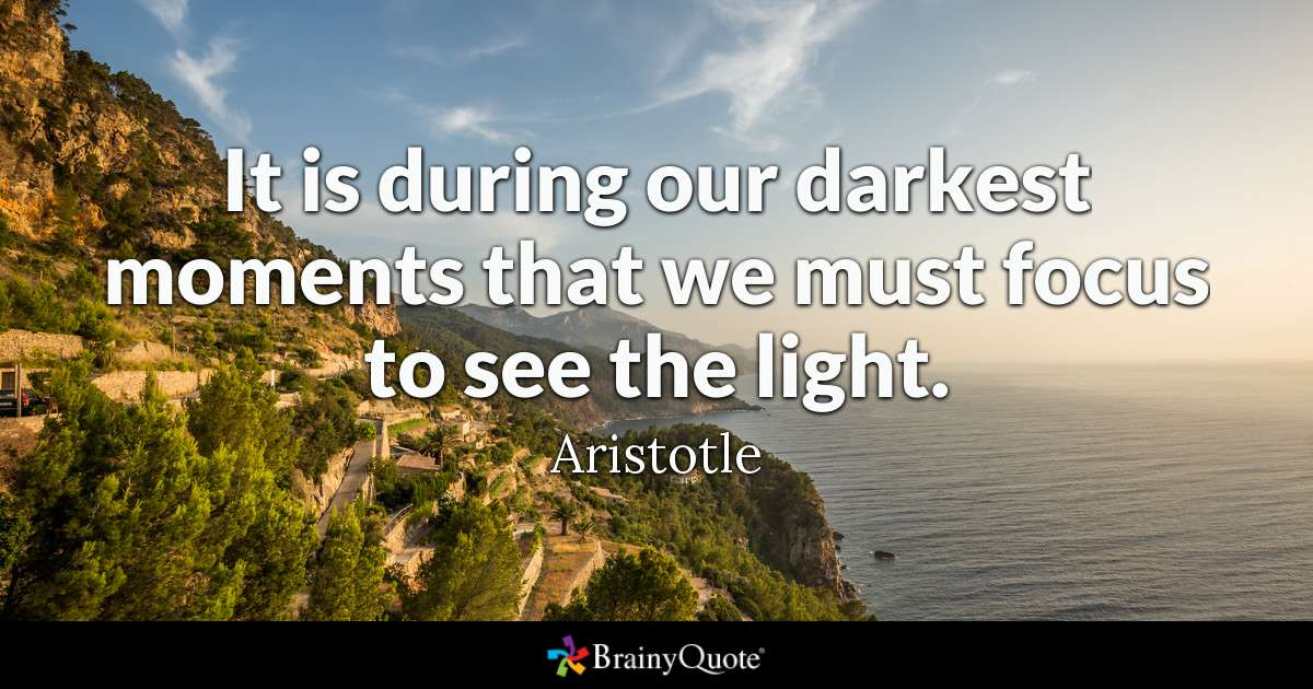 It Is During Our Darkest Moments That We Must Focus To See The Light. by Aristotle