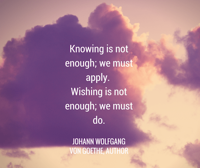 Knowing Is Not Enough; We Must Apply. Wishing Is Not Enough; We Must Do. by Johann Wolfgang Von Goethe