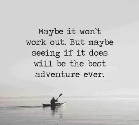Maybe It Won't Work Out. But Maybe Seeing If It Does Will Be The Best Adventure Ever.