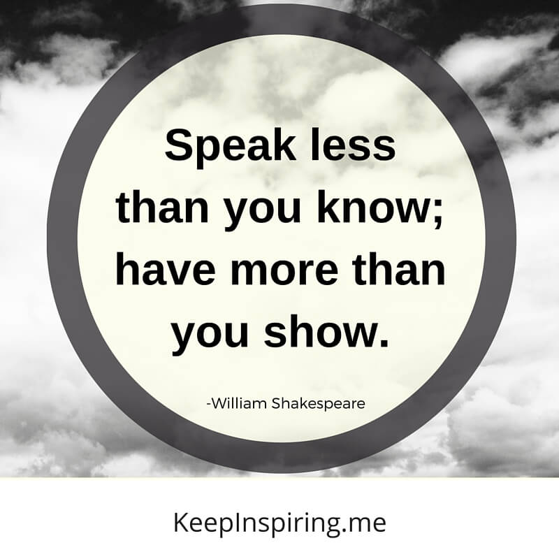 Speak Less Than You Know; Have More Than You Show. by William Shakespeare