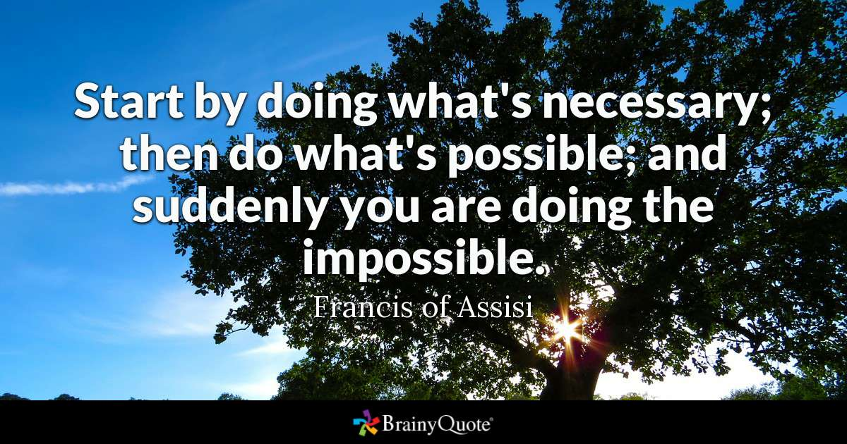 Start By Doing What's Necessary; Then Do What's Possible; And Suddenly You Are Doing The Impossible. by Francis Of Assisi