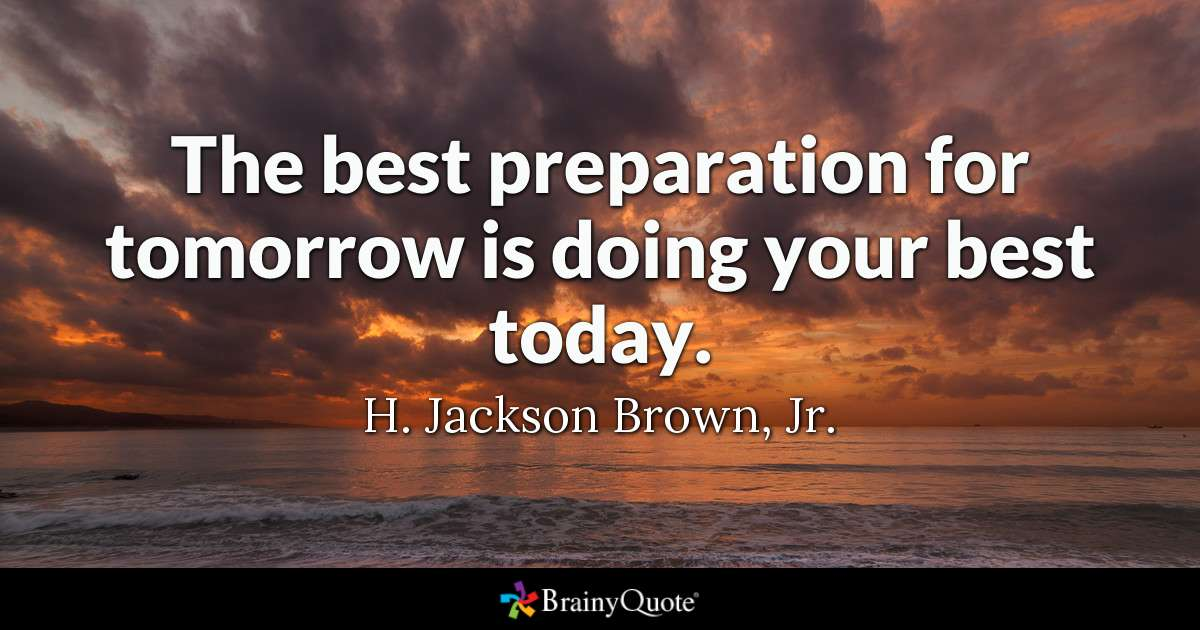 The Best Preparation For Tomorrow Is Doing Your Best Today. by H. Jackson Brown, Jr.