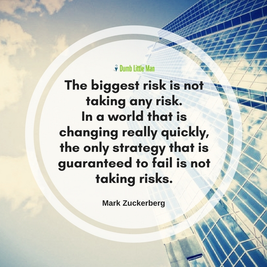 The Biggest Risk Is Not Taking Any Risk. In A World That Changing Really Quickly, The Only Strategy That Is Guaranteed To Fail Is Not Taking Risks. by Mark Zuckerberg
