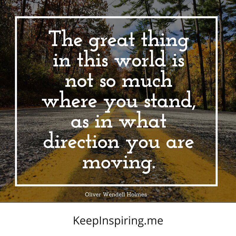 The Great Thing In This World Is Not So Much Where You Stand, As In What Direction You Are Moving. by Oliver Wendell Holmes