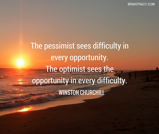 The Pessimist Sees Difficulty In Every Opportunity. The Optimist Sees Opportunity In Every Difficulty. by Winston Churchill
