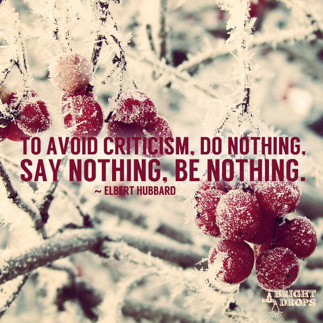 To Avoid Criticism, Do Nothing, Say Nothing, Be Nothing. by Elbert Hubbard