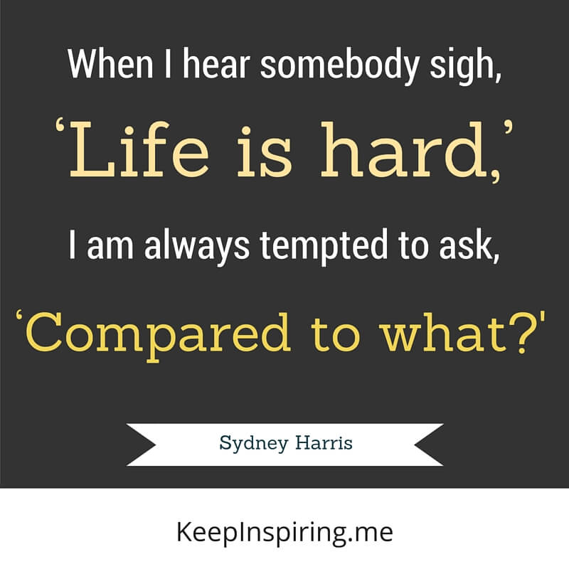 When I Hear Somebody Sigh, 'Life Is Hard,' I Am Always Tempted To Ask, 'Compared To What?' by Sydney Harris