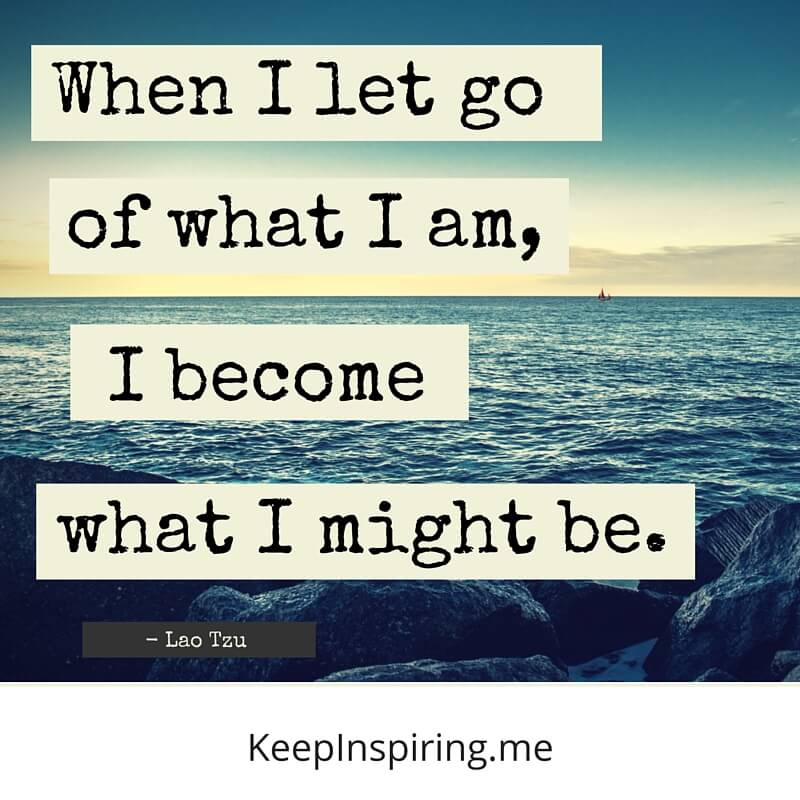 When I Let Go Of What I Am, I Become What I Might Be. by Lao Tzu