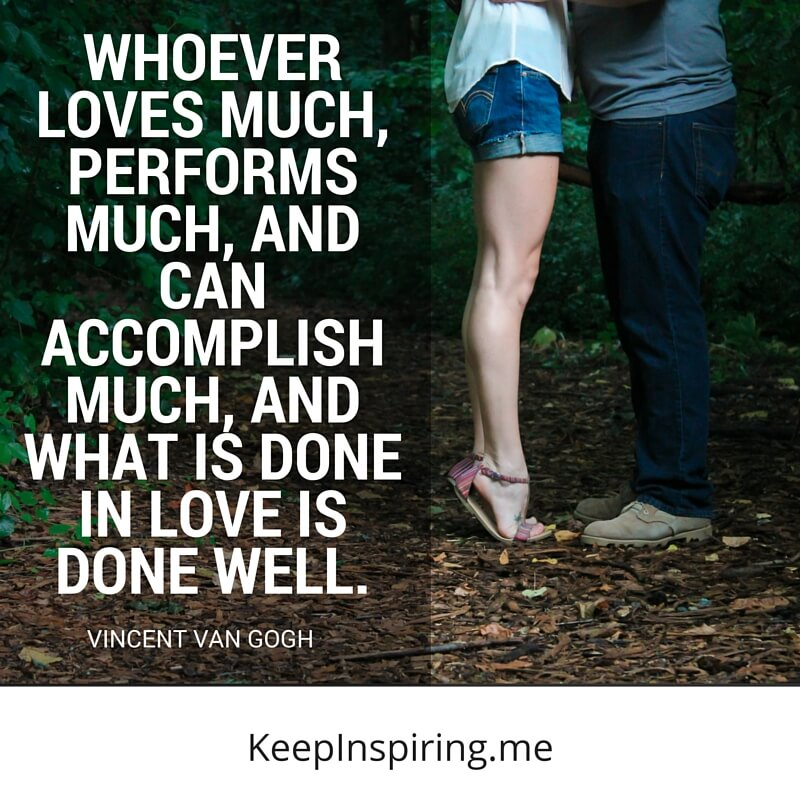Whoever Loves Much, Performs Much, And Can Accomplish Much, And What Is Done In Love Is Done Well. by Vincent Van Gogh